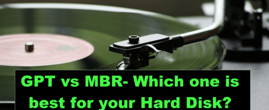 GPT vs MBR – Which one is the best for your Hard Disk?
